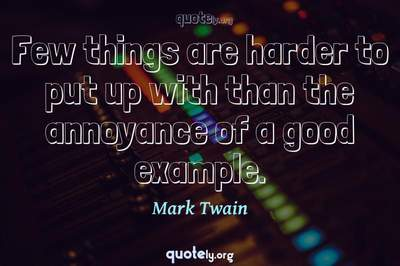 Photo Quote of Few things are harder to put up with than the annoyance of a good example.