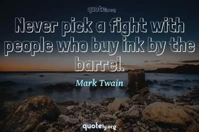 Photo Quote of Never pick a fight with people who buy ink by the barrel.