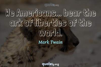 Photo Quote of We Americans... bear the ark of liberties of the world.