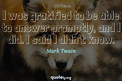 Photo Quote of I was gratified to be able to answer promptly, and I did. I said I didn't know.