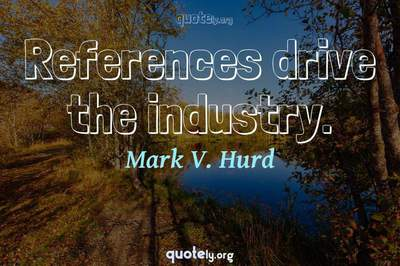 Photo Quote of References drive the industry.