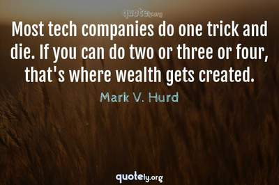 Photo Quote of Most tech companies do one trick and die. If you can do two or three or four, that's where wealth gets created.
