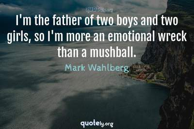 Photo Quote of I'm the father of two boys and two girls, so I'm more an emotional wreck than a mushball.