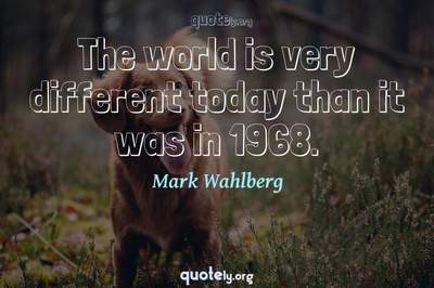 Photo Quote of The world is very different today than it was in 1968.