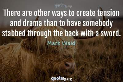 Photo Quote of There are other ways to create tension and drama than to have somebody stabbed through the back with a sword.