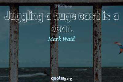 Photo Quote of Juggling a huge cast is a bear.