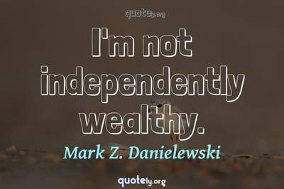 Photo Quote of I'm not independently wealthy.