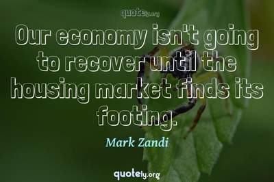 Photo Quote of Our economy isn't going to recover until the housing market finds its footing.