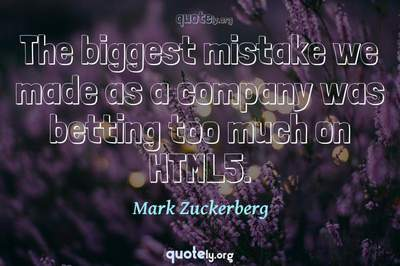 Photo Quote of The biggest mistake we made as a company was betting too much on HTML5.