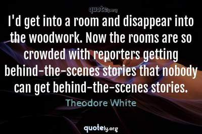Photo Quote of I'd get into a room and disappear into the woodwork. Now the rooms are so crowded with reporters getting behind-the-scenes stories that nobody can get behind-the-scenes stories.