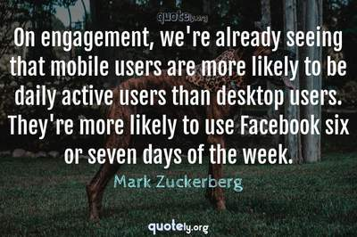 Photo Quote of On engagement, we're already seeing that mobile users are more likely to be daily active users than desktop users. They're more likely to use Facebook six or seven days of the week.