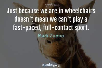Photo Quote of Just because we are in wheelchairs doesn't mean we can't play a fast-paced, full-contact sport.