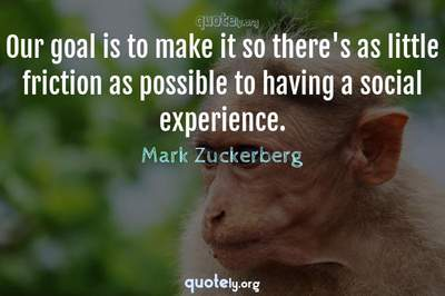Photo Quote of Our goal is to make it so there's as little friction as possible to having a social experience.