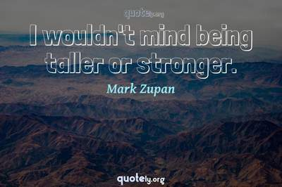Photo Quote of I wouldn't mind being taller or stronger.