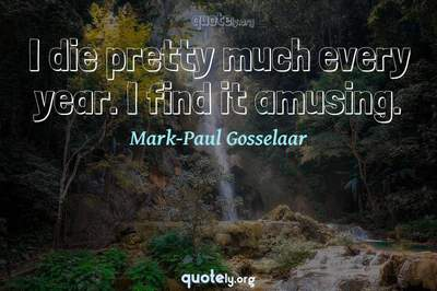 Photo Quote of I die pretty much every year. I find it amusing.