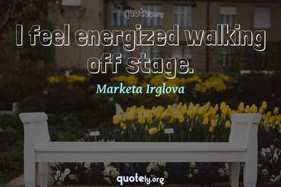 Photo Quote of I feel energized walking off stage.