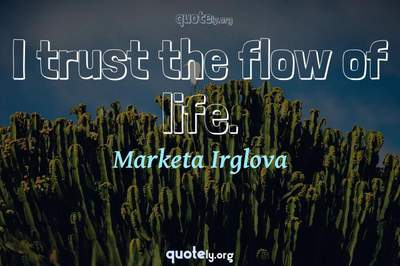 Photo Quote of I trust the flow of life.