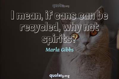 Photo Quote of I mean, if cans can be recycled, why not spirits?