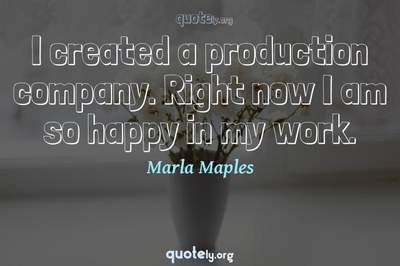 Photo Quote of I created a production company. Right now I am so happy in my work.