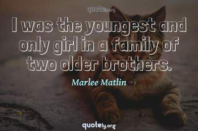 Photo Quote of I was the youngest and only girl in a family of two older brothers.