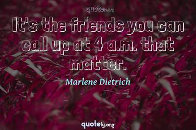 Photo Quote of It's the friends you can call up at 4 a.m. that matter.