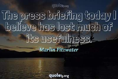 Photo Quote of The press briefing today I believe has lost much of its usefulness.