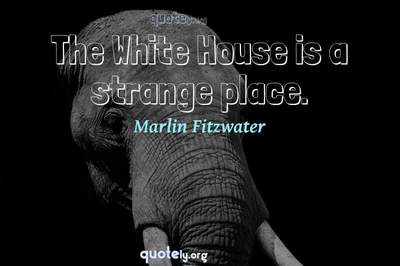 Photo Quote of The White House is a strange place.