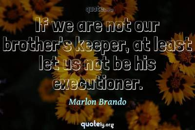 Photo Quote of If we are not our brother's keeper, at least let us not be his executioner.