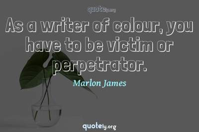 Photo Quote of As a writer of colour, you have to be victim or perpetrator.