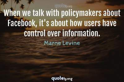 Photo Quote of When we talk with policymakers about Facebook, it's about how users have control over information.