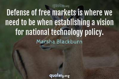 Photo Quote of Defense of free markets is where we need to be when establishing a vision for national technology policy.