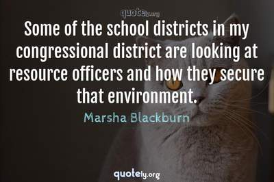Photo Quote of Some of the school districts in my congressional district are looking at resource officers and how they secure that environment.