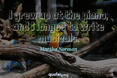 Photo Quote of I grew up at the piano, and I longed to write musicals.