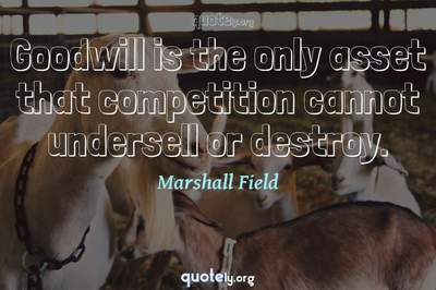 Photo Quote of Goodwill is the only asset that competition cannot undersell or destroy.