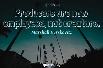 Photo Quote of Producers are now employees, not creators.