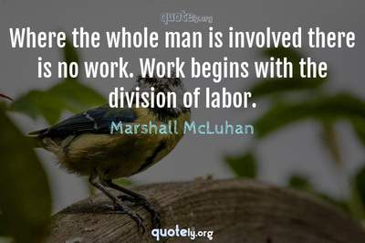 Photo Quote of Where the whole man is involved there is no work. Work begins with the division of labor.