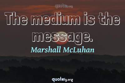 Photo Quote of The medium is the message.