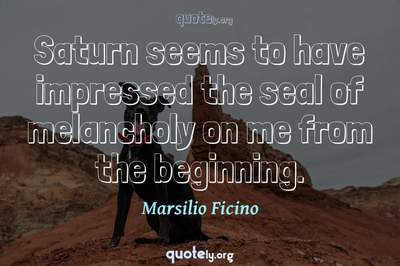 Photo Quote of Saturn seems to have impressed the seal of melancholy on me from the beginning.