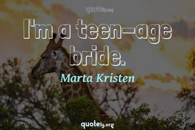 Photo Quote of I'm a teen-age bride.