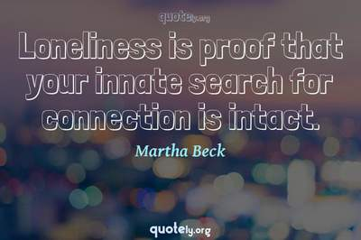 Photo Quote of Loneliness is proof that your innate search for connection is intact.