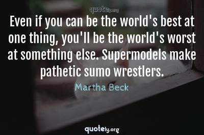 Photo Quote of Even if you can be the world's best at one thing, you'll be the world's worst at something else. Supermodels make pathetic sumo wrestlers.