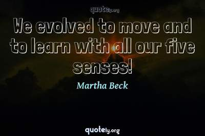 Photo Quote of We evolved to move and to learn with all our five senses!
