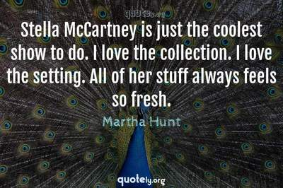Photo Quote of Stella McCartney is just the coolest show to do. I love the collection. I love the setting. All of her stuff always feels so fresh.