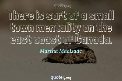 Photo Quote of There is sort of a small town mentality on the east coast of Canada.