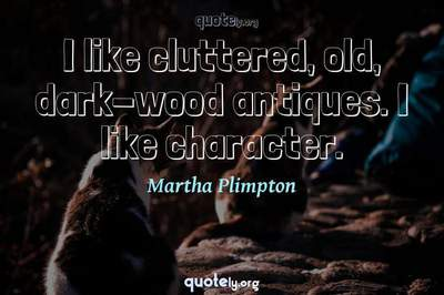 Photo Quote of I like cluttered, old, dark-wood antiques. I like character.