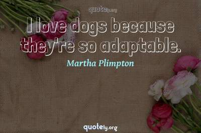 Photo Quote of I love dogs because they're so adaptable.