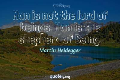 Photo Quote of Man is not the lord of beings. Man is the shepherd of Being.