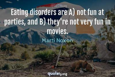 Photo Quote of Eating disorders are A) not fun at parties, and B) they're not very fun in movies.