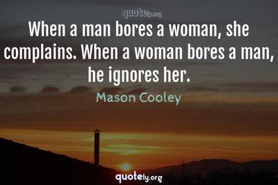 Photo Quote of When a man bores a woman, she complains. When a woman bores a man, he ignores her.