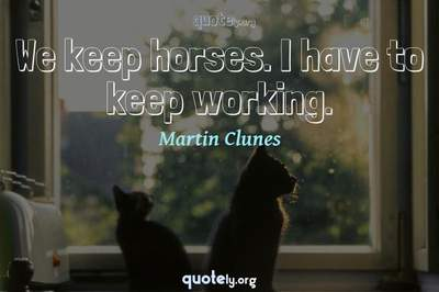 Photo Quote of We keep horses. I have to keep working.